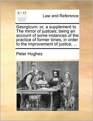 Georgicum: or, a supplement to The mirror of justices; being an account of some instances of the practice of former times, in order to the improvement of justice, . - Peter Hughes
