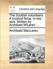 The Scottish Volunteers. a Musical Farce. in Two Acts. Written by Archibald M'Laren. ...