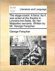 The stage-coach. A farce. As it was acted at the theatre in Lincolns-Inn-fields. By Her Majesties servants. Written by Mr. George Farquhar. - George Farquhar