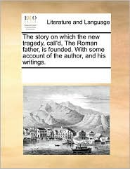 The story on which the new tragedy, call'd, The Roman father, is founded. With some account of the author, and his writings. - See Notes Multiple Contributors