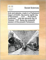 Acts and statutes, made in a Parliament begun at Dublin, the twenty eighth day of November, ... 1727, ... And further continued ... until the eleventh day of October, 1757. Being the sixteenth session of this present Parliament. - See Notes Multiple Contributors