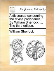 A Discourse Concerning the Divine Providence. by William Sherlock, ... the Third Edition. - William Sherlock