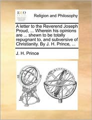 A letter to the Reverend Joseph Proud, ... Wherein his opinions are ... shewn to be totally repugnant to, and subversive of Christianity. By J. H. Prince, ... - J. H. Prince