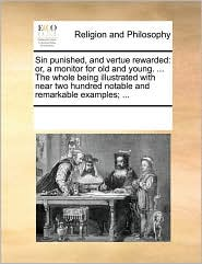Sin punished, and vertue rewarded: or, a monitor for old and young. ... The whole being illustrated with near two hundred notable and remarkable examples; ... - See Notes Multiple Contributors