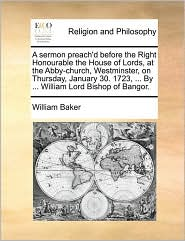 A sermon preach'd before the Right Honourable the House of Lords, at the Abby-church, Westminster, on Thursday, January 30. 1723, ... By ... William Lord Bishop of Bangor. - William Baker