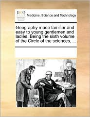 Geography made familiar and easy to young gentlemen and ladies. Being the sixth volume of the Circle of the sciences, ...