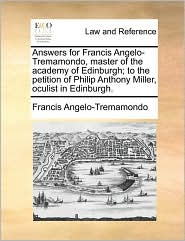Answers For Francis Angelo-tremamondo, Master Of The Academy Of Edinburgh; To The Petition Of Philip Anthony Miller, Oculist In Ed