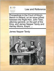Proceedings in the Court of King's Bench in Ireland, on an issue joined between the Right Hon. John Toler, attorney-general, on the part of the King, and James Napper Tandy and Harvey Morris, Esqrs. ... - James Napper Tandy