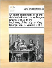An Exact Abridgment Of All The Statutes In Force ... From Magna Charta, 9 H. 3. To The Beginning Of The Reign Of King George. Vol.