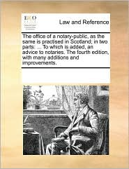 The office of a notary-public, as the same is practised in Scotland; in two parts: ... To which is added, an advice to notaries. The fourth edition, with many additions and improvements. - See Notes Multiple Contributors