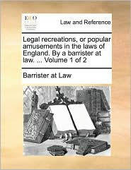 Legal recreations, or popular amusements in the laws of England. By a barrister at law. ... Volume 1 of 2