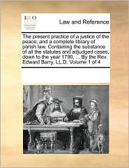 The present practice of a justice of the peace; and a complete library of parish law. Containing the substance of all the statutes and adjudged cases, down to the year 1790, . By the Rev. Edward Barry, LL.D. Volume 1 of 4 - See Notes Multiple Contributors