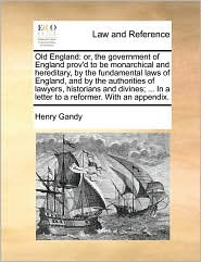 Old England: or, the government of England prov'd to be monarchical and hereditary, by the fundamental laws of England, and by the authorities of lawyers, historians and divines; ... In a letter to a reformer. With an appendix.