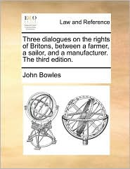 Three dialogues on the rights of Britons, between a farmer, a sailor, and a manufacturer. The third edition.