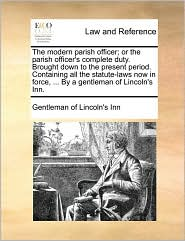 The Modern Parish Officer; Or the Parish Officer's Complete Duty. Brought Down to the Present Period. Containing All the Statute-Laws Now in Force, ..