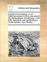 A guide to the oratory: or, an historical account of the new sect of the Henleyarians. Containing, I. The birth, education and qualifications of the founder, John Henley, ...