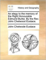 An Elegy to the Memory of the Right Honourable Edmund Burke. by the REV. John Chetwood Eustace.