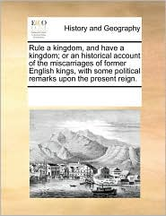 Rule a kingdom, and have a kingdom; or an historical account of the miscarriages of former English kings, with some political remarks upon the present reign. - See Notes Multiple Contributors