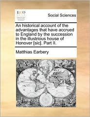 An historical account of the advantages that have accrued to England by the succession in the illustrious house of Honover [sic]. Part II. - Matthias Earbery