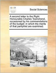 A second letter to the Right Honourable Charles Townshend, occasioned by his commendations of the budget: in which the merits of that pamphlet are examined. - See Notes Multiple Contributors