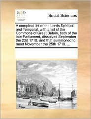 A compleat list of the Lords Spiritual and Temporal, with a list of the Commons of Great Britain, both of the late Parliament, dissolved September the 23d 1710. and that summoned to meet November the 25th 1710. ... - See Notes Multiple Contributors