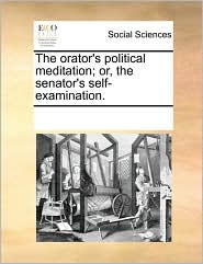 The orator's political meditation; or, the senator's self-examination. - See Notes Multiple Contributors