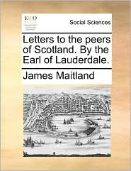 Letters to the peers of Scotland. By the Earl of Lauderdale. - James Maitland