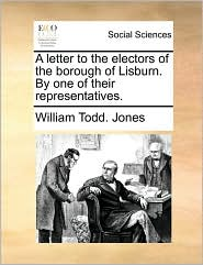 A letter to the electors of the borough of Lisburn. By one of their representatives. - William Todd. Jones