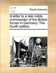 A Letter To A Late Noble Commander Of The British Forces In Germany. The Fourth Edition.