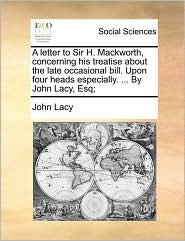 A Letter To Sir H. Mackworth, Concerning His Treatise About The Late Occasional Bill. Upon Four Heads Especially. ... By John Lacy