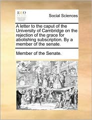 A letter to the caput of the University of Cambridge on the rejection of the grace for abolishing subscription. By a member of the senate. - Member of the Senate.