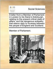 A letter from a Member of Parliament in London to his friend in Edinburgh, relating to the present critical state of affairs, and the dangerous antipathy that seems daily to increase between the people of England and Scotland. - Member of Parliament.