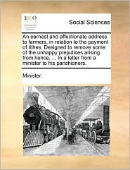 An earnest and affectionate address to farmers, in relation to the payment of tithes. Designed to remove some of the unhappy prejudices arising from hence, ... In a letter from a minister to his parishioners. - Minister.