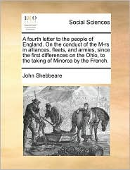 A fourth letter to the people of England. On the conduct of the M-rs in alliances, fleets, and armies, since the first differences on the Ohio, to the taking of Minorca by the French. - John Shebbeare