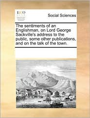 The sentiments of an Englishman, on Lord George Sackville's address to the public, some other publications, and on the talk of the town. - See Notes Multiple Contributors