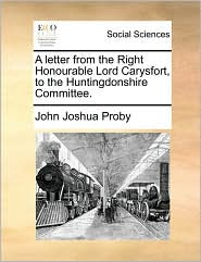 A letter from the Right Honourable Lord Carysfort, to the Huntingdonshire Committee. - John Joshua Proby