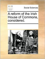A reform of the Irish House of Commons, considered. - See Notes Multiple Contributors