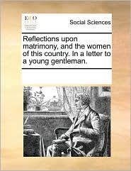 Reflections upon matrimony, and the women of this country. In a letter to a young gentleman. - See Notes Multiple Contributors