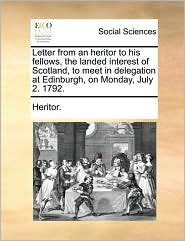 Letter from an heritor to his fellows, the landed interest of Scotland, to meet in delegation at Edinburgh, on Monday, July 2. 1792. - Heritor.