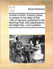A letter to Edm. Francis Calze; in answer to his letter of the 14th of January, published in the Morning Post, and addressed to the Right Hon. Lord Lyttelton. - See Notes Multiple Contributors