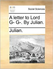 A letter to Lord G- G-. By Julian. - Julian.