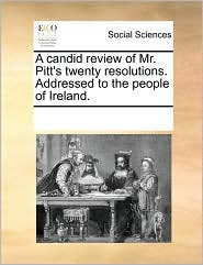 A candid review of Mr. Pitt's twenty resolutions. Addressed to the people of Ireland. - See Notes Multiple Contributors