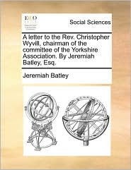 A letter to the Rev. Christopher Wyvill, chairman of the committee of the Yorkshire Association. By Jeremiah Batley, Esq. - Jeremiah Batley