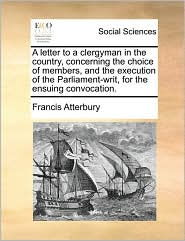 A letter to a clergyman in the country, concerning the choice of members, and the execution of the Parliament-writ, for the ensuing convocation. - Francis Atterbury