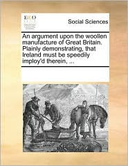 An argument upon the woollen manufacture of Great Britain. Plainly demonstrating, that Ireland must be speedily imploy'd therein, ... - See Notes Multiple Contributors