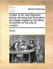 A letter to Sir John Barnard, plainly shewing that Dissenters are legally eligible to the office of sheriffs for the City of London. - Civis.