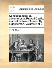 Consequences: or, adventures at Rraxall Castle, a novel. In two volumes. By a gentleman. Volume 2 of 2 - T. S. Surr