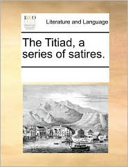 The Titiad, a series of satires. - See Notes Multiple Contributors