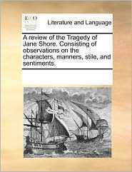 A Review of the Tragedy of Jane Shore. Consisting of Observations on the Characters, Manners, Stile, and Sentiments