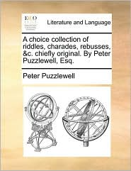 A choice collection of riddles, charades, rebusses, &c. chiefly original. By Peter Puzzlewell, Esq. - Peter Puzzlewell